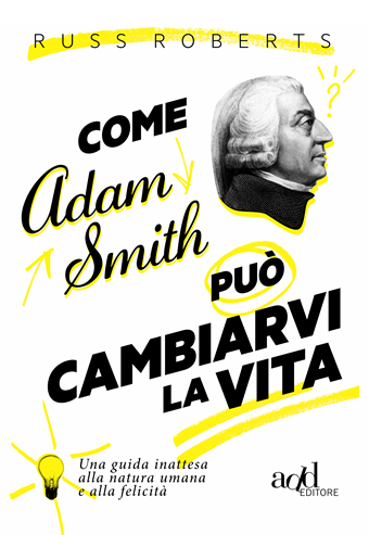 Libro in uscita: 'Come Adam Smith puo' cambiarti la vita' - di Russ Robert - Add Editore